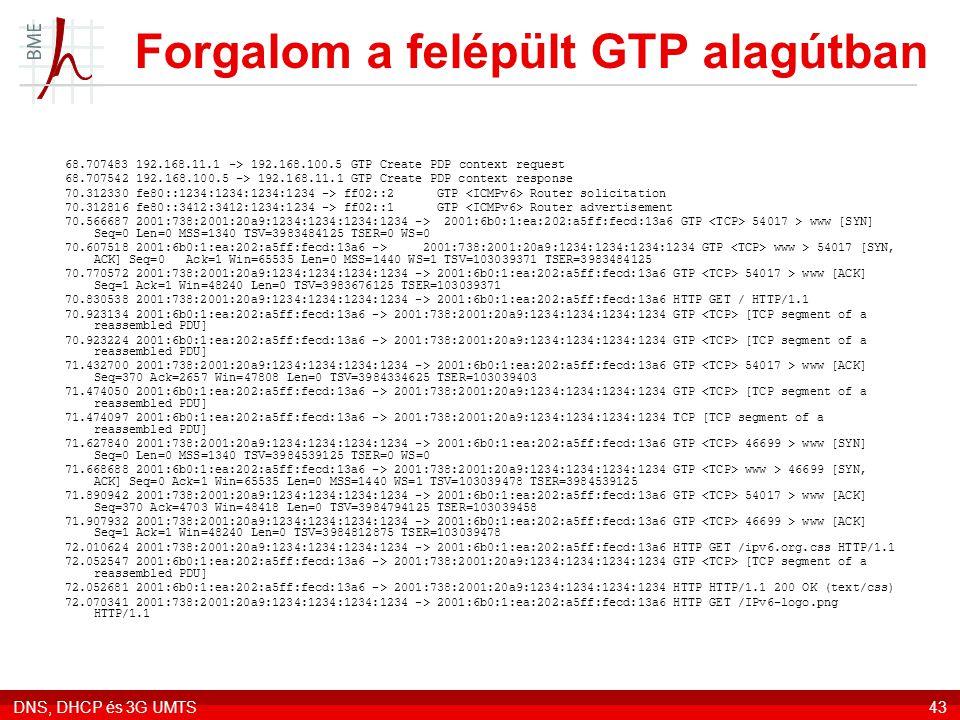 DNS, DHCP és 3G UMTS43 Forgalom a felépült GTP alagútban 68.707483 192.168.11.1 -> 192.168.100.5 GTP Create PDP context request 68.707542 192.168.100.5 -> 192.168.11.1 GTP Create PDP context response 70.312330 fe80::1234:1234:1234:1234 -> ff02::2 GTP Router solicitation 70.312816 fe80::3412:3412:1234:1234 -> ff02::1 GTP Router advertisement 70.566687 2001:738:2001:20a9:1234:1234:1234:1234 -> 2001:6b0:1:ea:202:a5ff:fecd:13a6 GTP 54017 > www [SYN] Seq=0 Len=0 MSS=1340 TSV=3983484125 TSER=0 WS=0 70.607518 2001:6b0:1:ea:202:a5ff:fecd:13a6 -> 2001:738:2001:20a9:1234:1234:1234:1234 GTP www > 54017 [SYN, ACK] Seq=0 Ack=1 Win=65535 Len=0 MSS=1440 WS=1 TSV=103039371 TSER=3983484125 70.770572 2001:738:2001:20a9:1234:1234:1234:1234 -> 2001:6b0:1:ea:202:a5ff:fecd:13a6 GTP 54017 > www [ACK] Seq=1 Ack=1 Win=48240 Len=0 TSV=3983676125 TSER=103039371 70.830538 2001:738:2001:20a9:1234:1234:1234:1234 -> 2001:6b0:1:ea:202:a5ff:fecd:13a6 HTTP GET / HTTP/1.1 70.923134 2001:6b0:1:ea:202:a5ff:fecd:13a6 -> 2001:738:2001:20a9:1234:1234:1234:1234 GTP [TCP segment of a reassembled PDU] 70.923224 2001:6b0:1:ea:202:a5ff:fecd:13a6 -> 2001:738:2001:20a9:1234:1234:1234:1234 GTP [TCP segment of a reassembled PDU] 71.432700 2001:738:2001:20a9:1234:1234:1234:1234 -> 2001:6b0:1:ea:202:a5ff:fecd:13a6 GTP 54017 > www [ACK] Seq=370 Ack=2657 Win=47808 Len=0 TSV=3984334625 TSER=103039403 71.474050 2001:6b0:1:ea:202:a5ff:fecd:13a6 -> 2001:738:2001:20a9:1234:1234:1234:1234 GTP [TCP segment of a reassembled PDU] 71.474097 2001:6b0:1:ea:202:a5ff:fecd:13a6 -> 2001:738:2001:20a9:1234:1234:1234:1234 TCP [TCP segment of a reassembled PDU] 71.627840 2001:738:2001:20a9:1234:1234:1234:1234 -> 2001:6b0:1:ea:202:a5ff:fecd:13a6 GTP 46699 > www [SYN] Seq=0 Len=0 MSS=1340 TSV=3984539125 TSER=0 WS=0 71.668688 2001:6b0:1:ea:202:a5ff:fecd:13a6 -> 2001:738:2001:20a9:1234:1234:1234:1234 GTP www > 46699 [SYN, ACK] Seq=0 Ack=1 Win=65535 Len=0 MSS=1440 WS=1 TSV=103039478 TSER=3984539125 71.890942 2001:738:2001:20a9:1234:1234:1234
