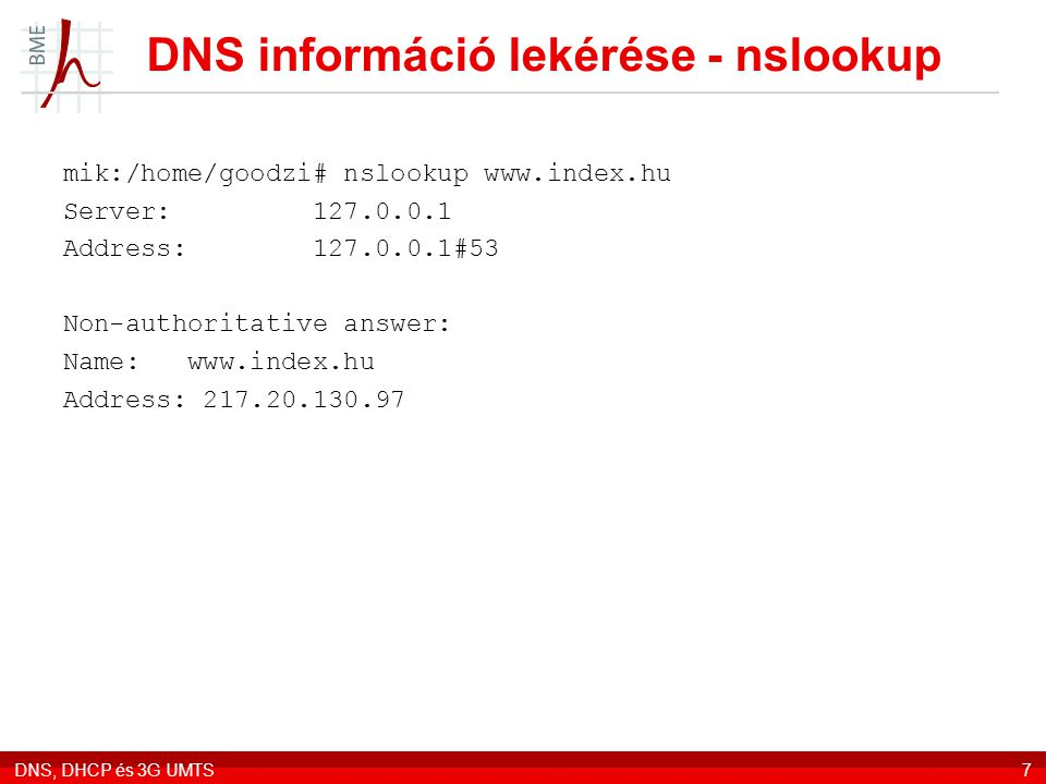 DNS, DHCP és 3G UMTS8 Inverz lekérés – dig -x mail:/home/goodzi# dig -x 217.20.130.97 ; > DiG 9.5.1-P3 > -x 217.20.130.97 ;; global options: printcmd ;; Got answer: ;; ->>HEADER<<- opcode: QUERY, status: NOERROR, id: 4487 ;; flags: qr rd ra; QUERY: 1, ANSWER: 1, AUTHORITY: 2, ADDITIONAL: 2 ;; QUESTION SECTION: ;97.130.20.217.in-addr.arpa.