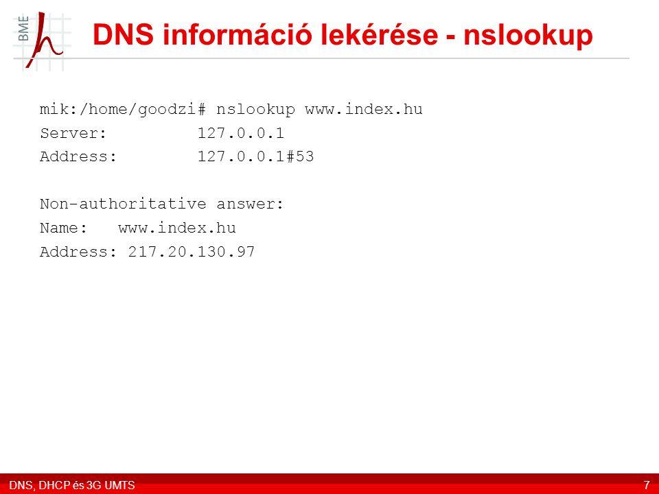 DNS, DHCP és 3G UMTS7 DNS információ lekérése - nslookup mik:/home/goodzi# nslookup www.index.hu Server: 127.0.0.1 Address: 127.0.0.1#53 Non-authoritative answer: Name: www.index.hu Address: 217.20.130.97