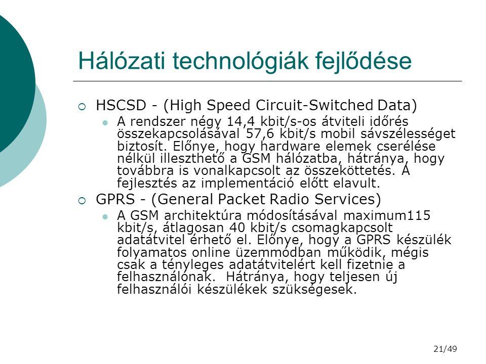 21/49 Hálózati technológiák fejlődése  HSCSD - (High Speed Circuit-Switched Data) A rendszer négy 14,4 kbit/s-os átviteli időrés összekapcsolásával 57,6 kbit/s mobil sávszélességet biztosít.