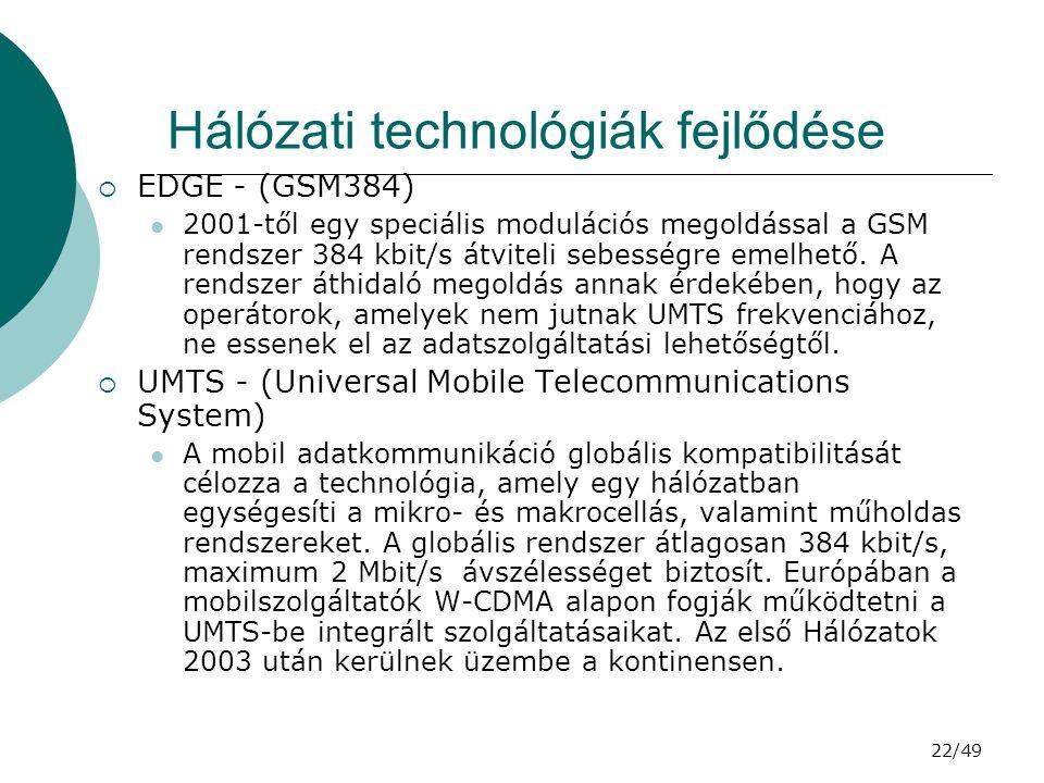 22/49 Hálózati technológiák fejlődése  EDGE - (GSM384) 2001-től egy speciális modulációs megoldással a GSM rendszer 384 kbit/s átviteli sebességre emelhető.