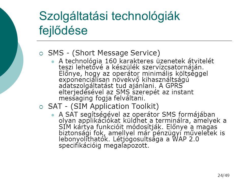 24/49 Szolgáltatási technológiák fejlődése  SMS - (Short Message Service) A technológia 160 karakteres üzenetek átvitelét teszi lehetővé a készülék szervízcsatornáján.
