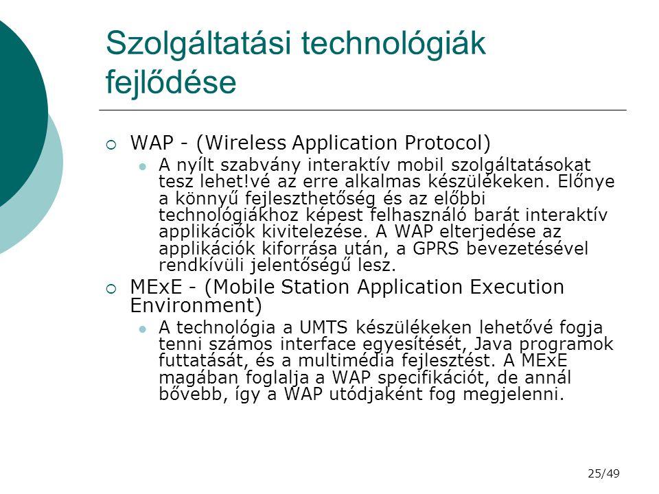 25/49 Szolgáltatási technológiák fejlődése  WAP - (Wireless Application Protocol) A nyílt szabvány interaktív mobil szolgáltatásokat tesz lehet!vé az erre alkalmas készülékeken.