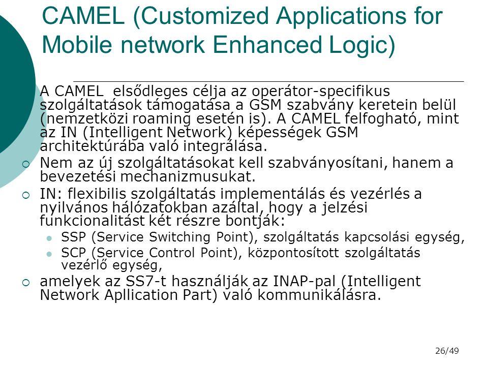 26/49 CAMEL (Customized Applications for Mobile network Enhanced Logic)  A CAMEL elsődleges célja az operátor-specifikus szolgáltatások támogatása a GSM szabvány keretein belül (nemzetközi roaming esetén is).