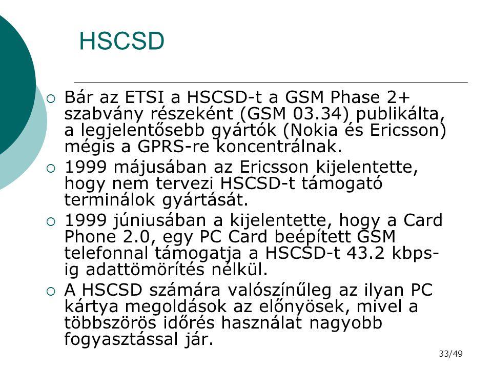 33/49 HSCSD  Bár az ETSI a HSCSD-t a GSM Phase 2+ szabvány részeként (GSM 03.34) publikálta, a legjelentősebb gyártók (Nokia és Ericsson) mégis a GPRS-re koncentrálnak.