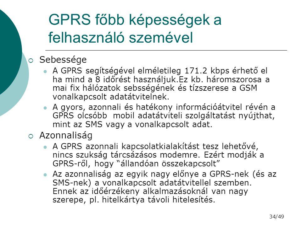 34/49 GPRS főbb képességek a felhasználó szemével  Sebessége A GPRS segítségével elméletileg 171.2 kbps érhető el ha mind a 8 időrést használjuk.Ez kb.