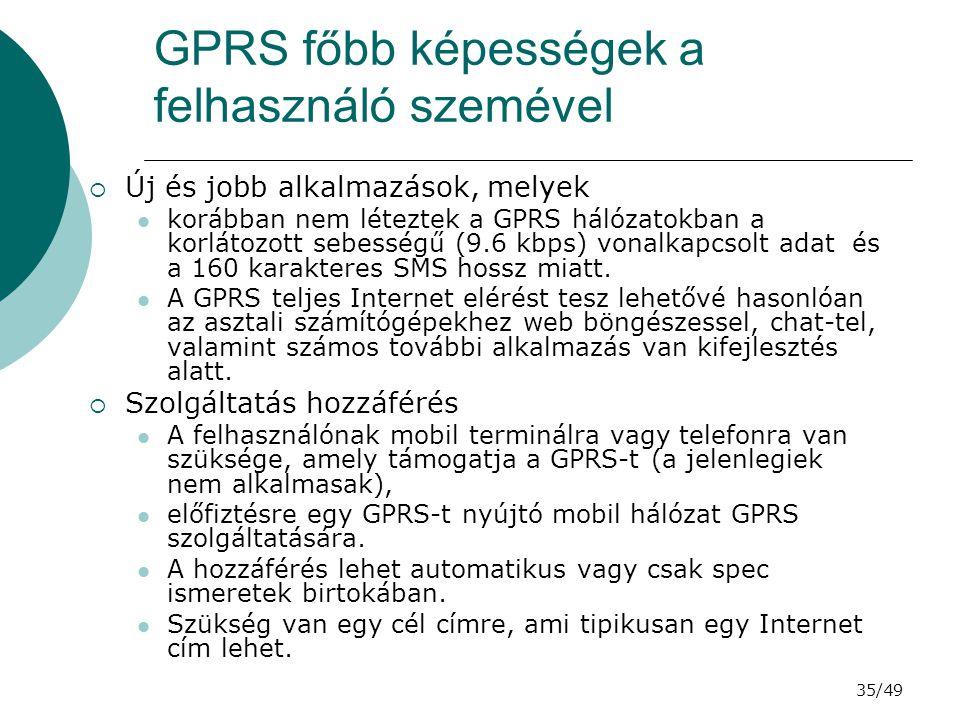 35/49 GPRS főbb képességek a felhasználó szemével  Új és jobb alkalmazások, melyek korábban nem léteztek a GPRS hálózatokban a korlátozott sebességű (9.6 kbps) vonalkapcsolt adat és a 160 karakteres SMS hossz miatt.