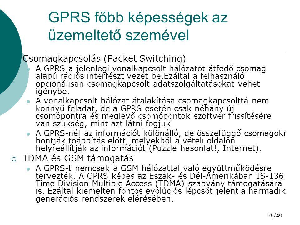 36/49 GPRS főbb képességek az üzemeltető szemével  Csomagkapcsolás (Packet Switching) A GPRS a jelenlegi vonalkapcsolt hálózatot átfedő csomag alapú rádiós interfészt vezet be.Ezáltal a felhasználó opcionálisan csomagkapcsolt adatszolgáltatásokat vehet igénybe.