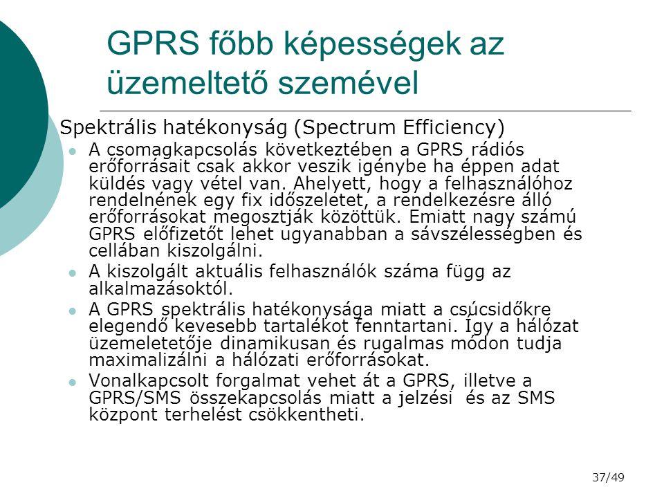 37/49 GPRS főbb képességek az üzemeltető szemével  Spektrális hatékonyság (Spectrum Efficiency) A csomagkapcsolás következtében a GPRS rádiós erőforrásait csak akkor veszik igénybe ha éppen adat küldés vagy vétel van.