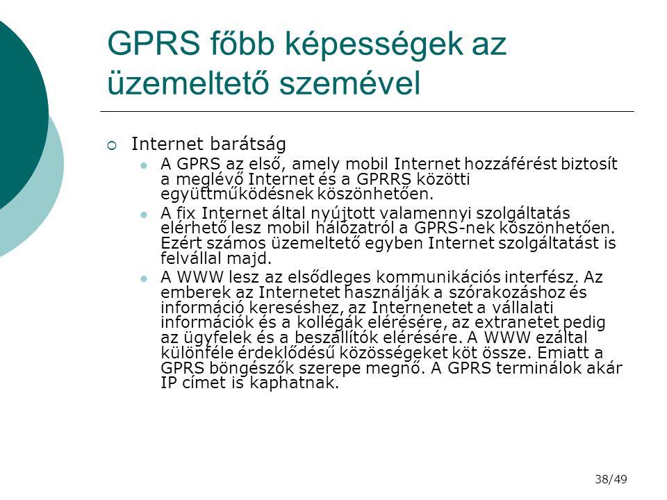 38/49 GPRS főbb képességek az üzemeltető szemével  Internet barátság A GPRS az első, amely mobil Internet hozzáférést biztosít a meglévő Internet és a GPRRS közötti együttműködésnek köszönhetően.