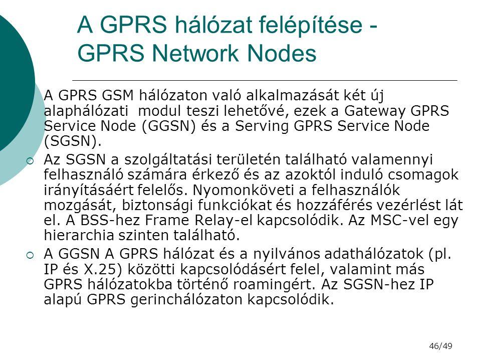 46/49 A GPRS hálózat felépítése - GPRS Network Nodes  A GPRS GSM hálózaton való alkalmazását két új alaphálózati modul teszi lehetővé, ezek a Gateway GPRS Service Node (GGSN) és a Serving GPRS Service Node (SGSN).