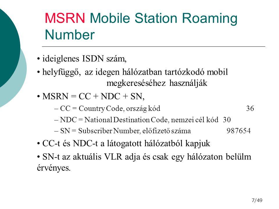 7/49 MSRN Mobile Station Roaming Number ideiglenes ISDN szám, helyfüggő, az idegen hálózatban tartózkodó mobil megkereséséhez használják MSRN = CC + NDC + SN, – CC = Country Code, ország kód36 – NDC = National Destination Code, nemzei cél kód30 – SN = Subscriber Number, előfizető száma 987654 CC-t és NDC-t a látogatott hálózatból kapjuk SN-t az aktuális VLR adja és csak egy hálózaton belülm érvényes.