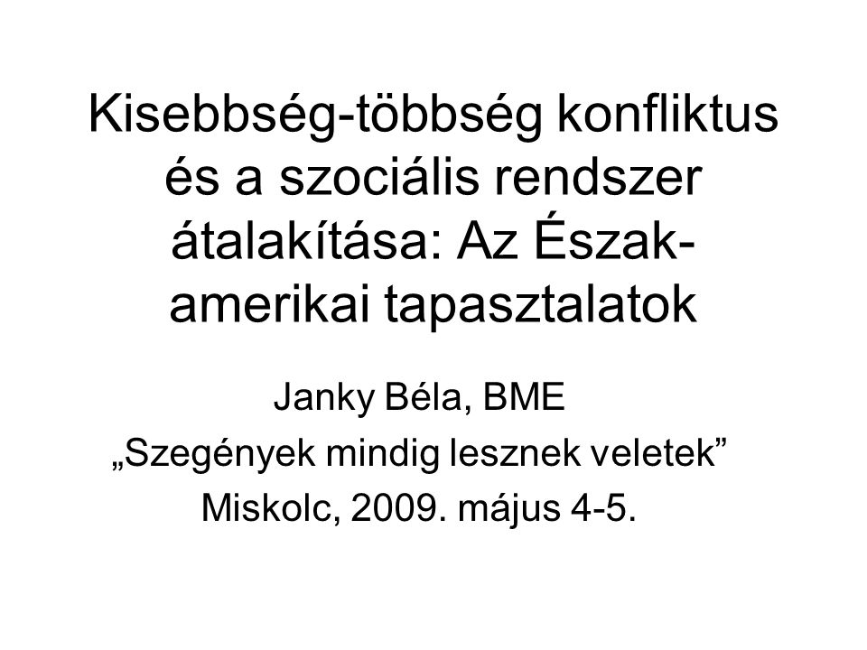 """Kisebbség-többség konfliktus és a szociális rendszer átalakítása: Az Észak- amerikai tapasztalatok Janky Béla, BME """"Szegények mindig lesznek veletek Miskolc, 2009."""