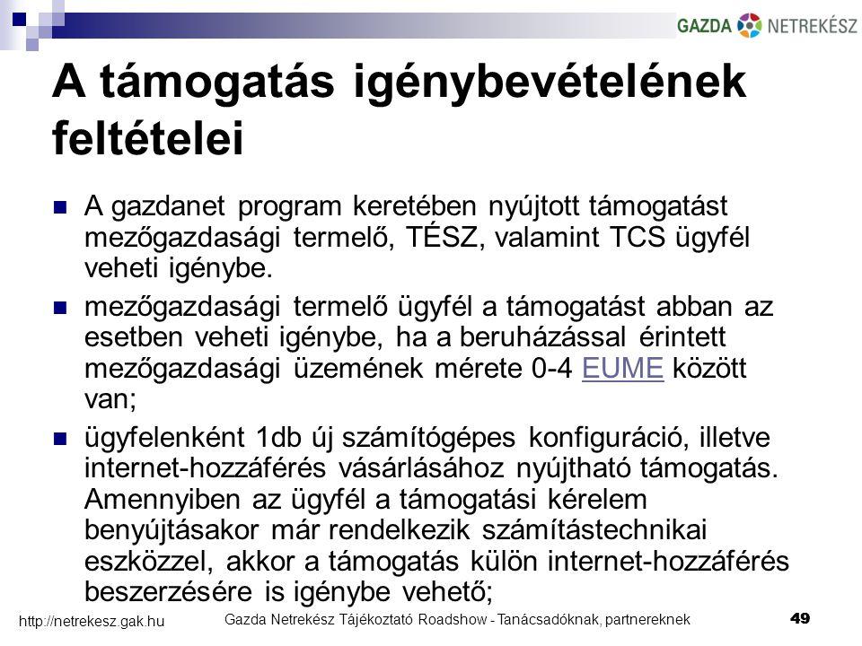 Gazda Netrekész Tájékoztató Roadshow - Tanácsadóknak, partnereknek49 http://netrekesz.gak.hu 49 A támogatás igénybevételének feltételei A gazdanet program keretében nyújtott támogatást mezőgazdasági termelő, TÉSZ, valamint TCS ügyfél veheti igénybe.