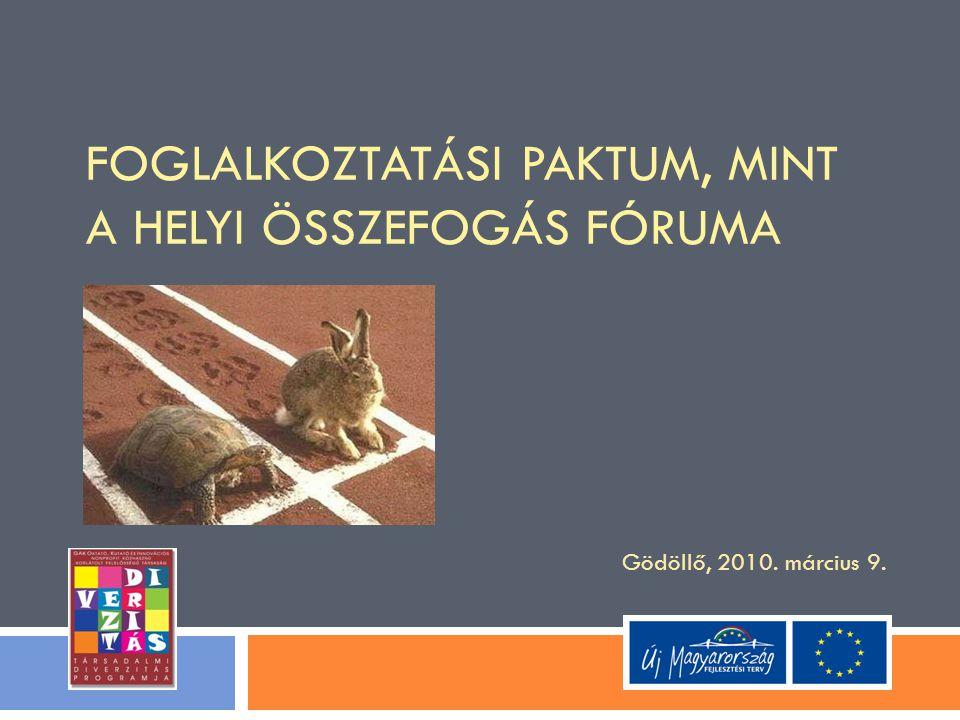 FOGLALKOZTATÁSI PAKTUM, MINT A HELYI ÖSSZEFOGÁS FÓRUMA Gödöllő, 2010. március 9.