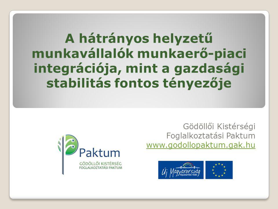 A hátrányos helyzetű munkavállalók munkaerő-piaci integrációja, mint a gazdasági stabilitás fontos tényezője Gödöllői Kistérségi Foglalkoztatási Paktum www.godollopaktum.gak.hu