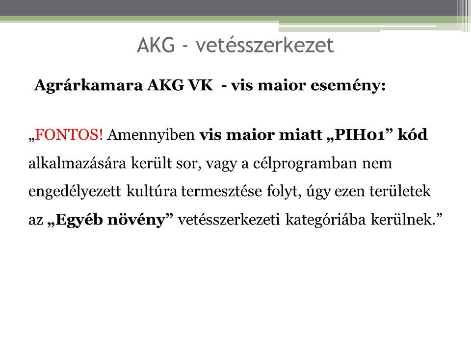"""AKG - vetésszerkezet Agrárkamara AKG VK - vis maior esemény: """"FONTOS! Amennyiben vis maior miatt """"PIH01"""" kód alkalmazására került sor, vagy a célprogr"""