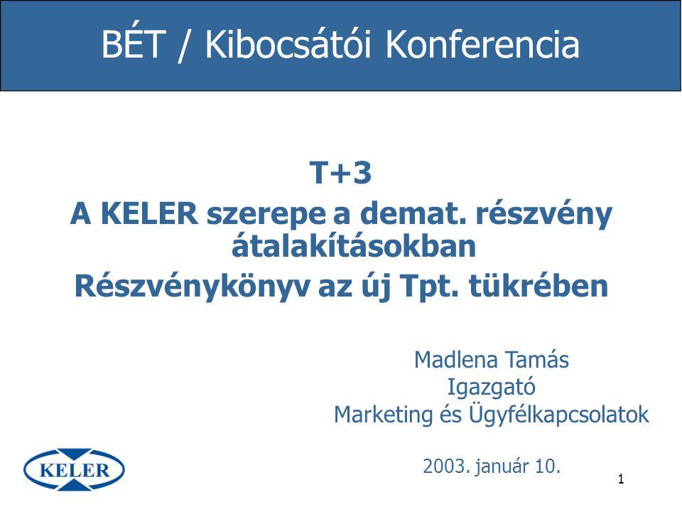 1 BÉT / Kibocsátói Konferencia T+3 A KELER szerepe a demat. részvény átalakításokban Részvénykönyv az új Tpt. tükrében Madlena Tamás Igazgató Marketin