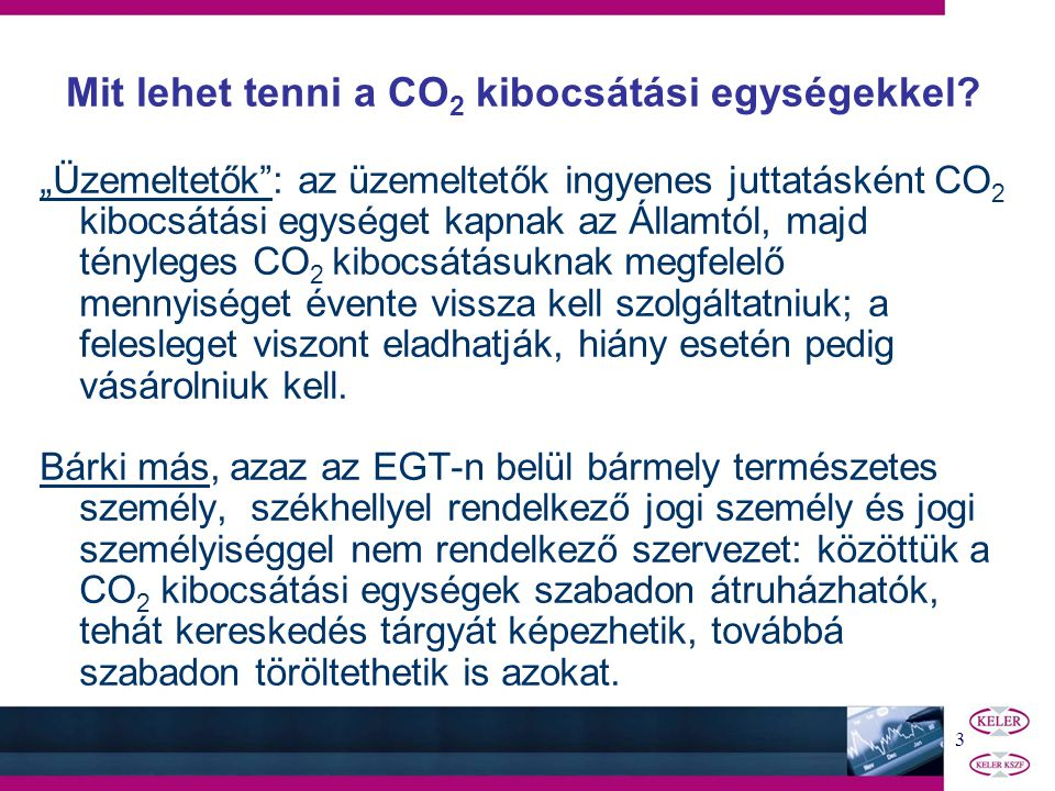 """3 """"Üzemeltetők : az üzemeltetők ingyenes juttatásként CO 2 kibocsátási egységet kapnak az Államtól, majd tényleges CO 2 kibocsátásuknak megfelelő mennyiséget évente vissza kell szolgáltatniuk; a felesleget viszont eladhatják, hiány esetén pedig vásárolniuk kell."""