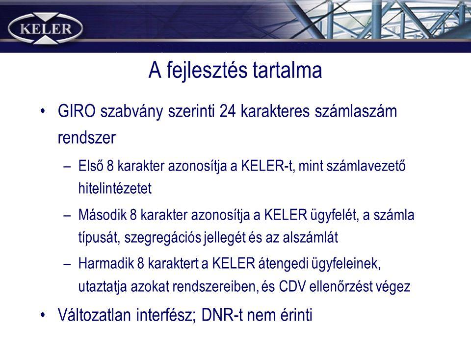 A fejlesztés tartalma GIRO szabvány szerinti 24 karakteres számlaszám rendszer –Első 8 karakter azonosítja a KELER-t, mint számlavezető hitelintézetet –Második 8 karakter azonosítja a KELER ügyfelét, a számla típusát, szegregációs jellegét és az alszámlát –Harmadik 8 karaktert a KELER átengedi ügyfeleinek, utaztatja azokat rendszereiben, és CDV ellenőrzést végez Változatlan interfész; DNR-t nem érinti