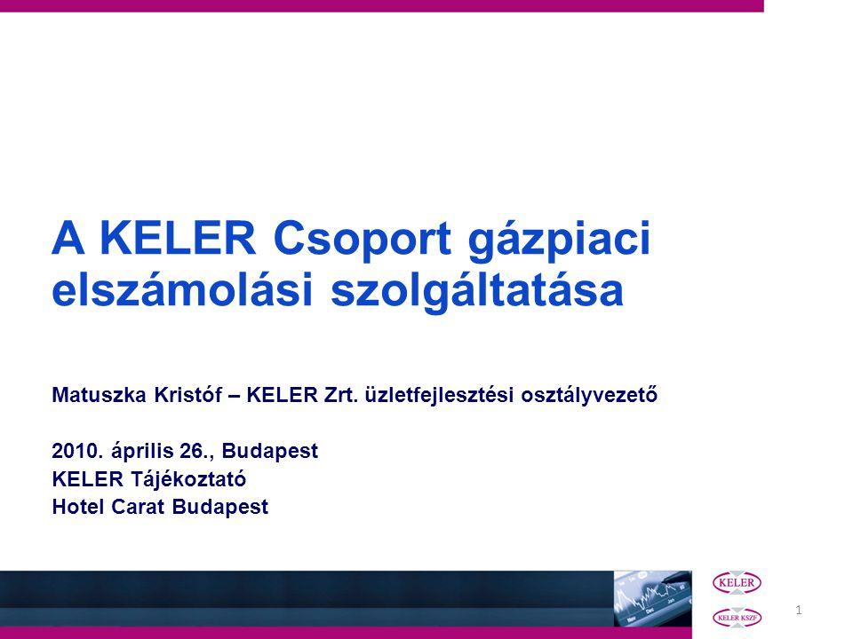 1 A KELER Csoport gázpiaci elszámolási szolgáltatása Matuszka Kristóf – KELER Zrt.