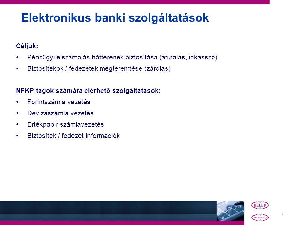 7 Elektronikus banki szolgáltatások Céljuk: Pénzügyi elszámolás hátterének biztosítása (átutalás, inkasszó) Biztosítékok / fedezetek megteremtése (zárolás) NFKP tagok számára elérhető szolgáltatások: Forintszámla vezetés Devizaszámla vezetés Értékpapír számlavezetés Biztosíték / fedezet információk