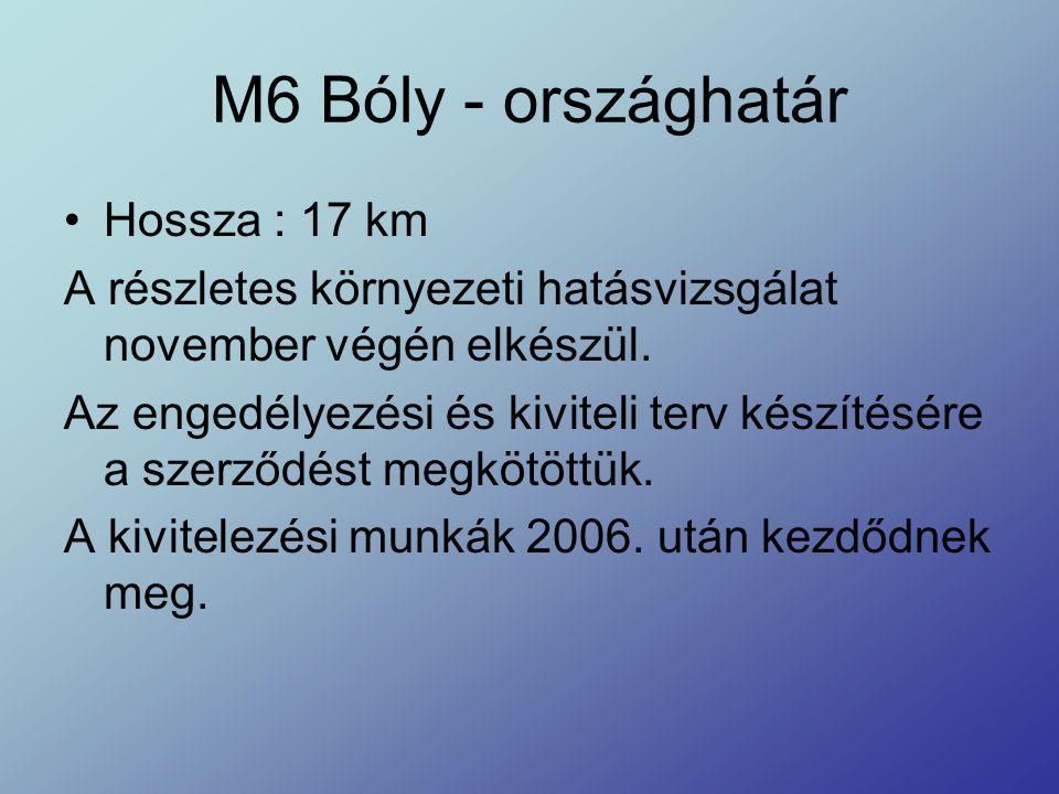 M6 Bóly - országhatár Hossza : 17 km A részletes környezeti hatásvizsgálat november végén elkészül. Az engedélyezési és kiviteli terv készítésére a sz