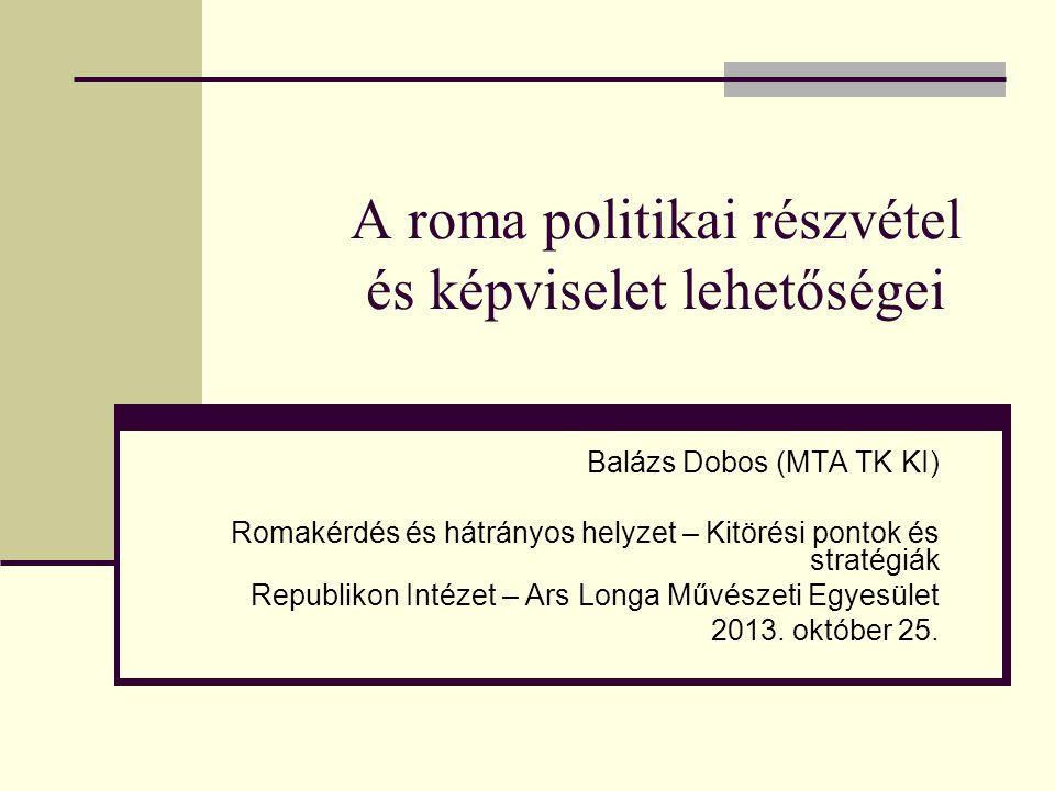 A roma politikai részvétel és képviselet lehetőségei Balázs Dobos (MTA TK KI) Romakérdés és hátrányos helyzet – Kitörési pontok és stratégiák Republik