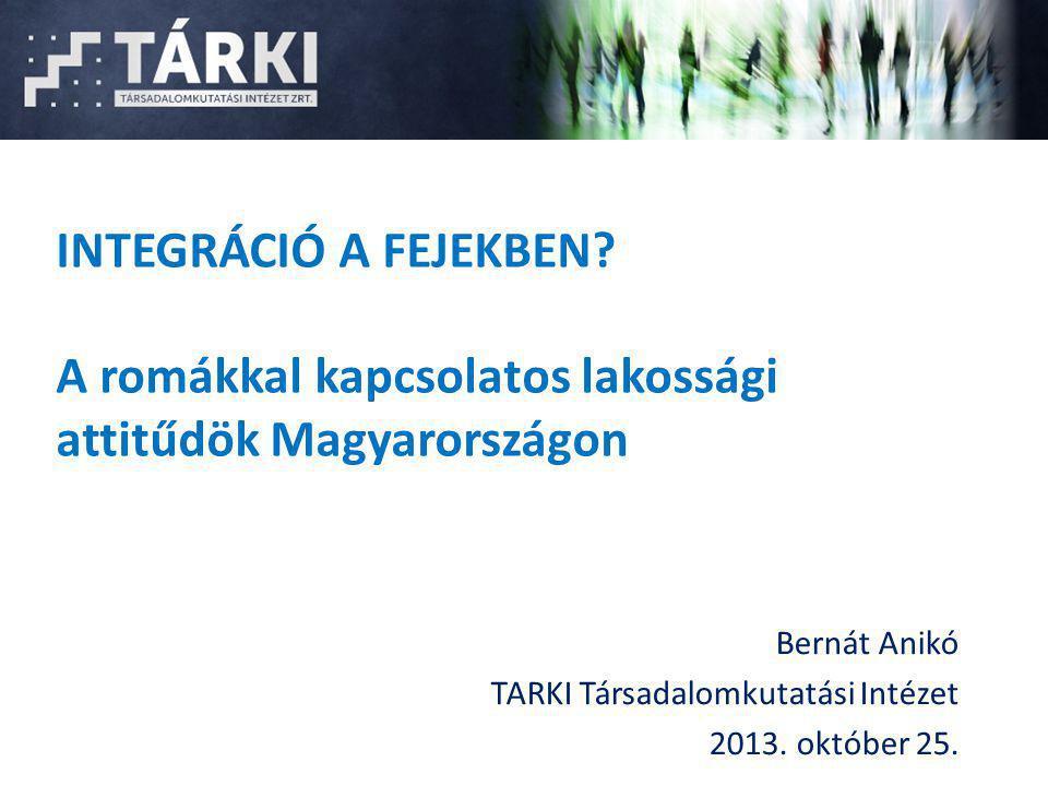 INTEGRÁCIÓ A FEJEKBEN? A romákkal kapcsolatos lakossági attitűdök Magyarországon Bernát Anikó TARKI Társadalomkutatási Intézet 2013. október 25.