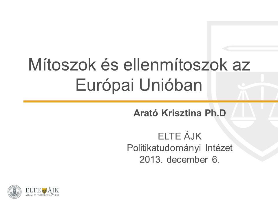 Mítoszok és ellenmítoszok az Európai Unióban Arató Krisztina Ph.D ELTE ÁJK Politikatudományi Intézet 2013. december 6.