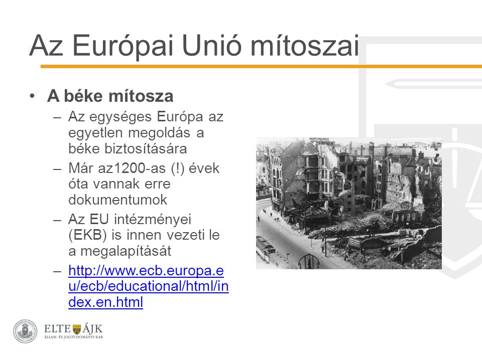 Az Európai Unió mítoszai A béke mítosza –Az egységes Európa az egyetlen megoldás a béke biztosítására –Már az1200-as (!) évek óta vannak erre dokumentumok –Az EU intézményei (EKB) is innen vezeti le a megalapítását –http://www.ecb.europa.e u/ecb/educational/html/in dex.en.htmlhttp://www.ecb.europa.e u/ecb/educational/html/in dex.en.html