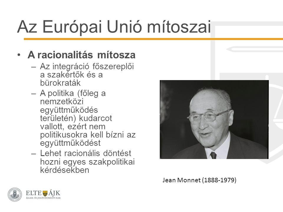 Az Európai Unió mítoszai A racionalitás mítosza –Az integráció főszereplői a szakértők és a bürokraták –A politika (főleg a nemzetközi együttműködés területén) kudarcot vallott, ezért nem politikusokra kell bízni az együttműködést –Lehet racionális döntést hozni egyes szakpolitikai kérdésekben Jean Monnet (1888-1979)