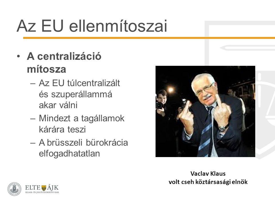 Az EU ellenmítoszai A centralizáció mítosza –Az EU túlcentralizált és szuperállammá akar válni –Mindezt a tagállamok kárára teszi –A brüsszeli bürokrácia elfogadhatatlan Vaclav Klaus volt cseh köztársasági elnök