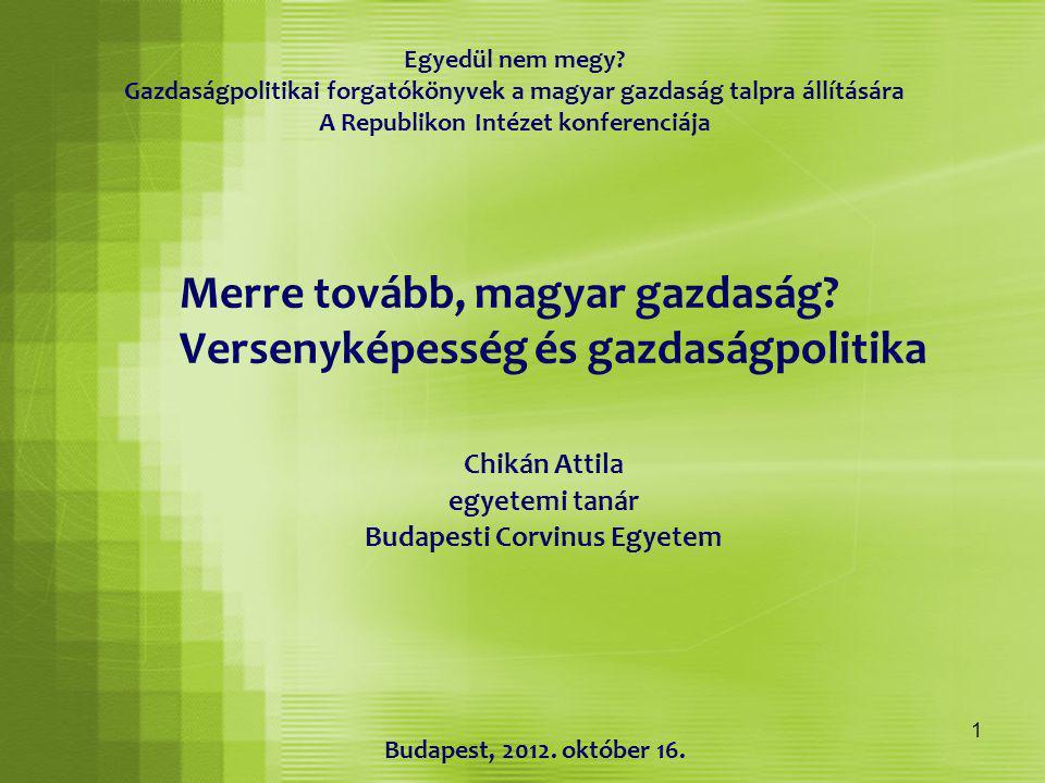 1 Merre tovább, magyar gazdaság? Versenyképesség és gazdaságpolitika Chikán Attila egyetemi tanár Budapesti Corvinus Egyetem Egyedül nem megy? Gazdasá