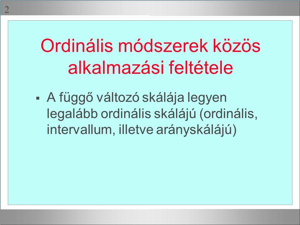  Ordinális módszerek közös alkalmazási feltétele  A függő változó skálája legyen legalább ordinális skálájú (ordinális, intervallum, illetve aránysk