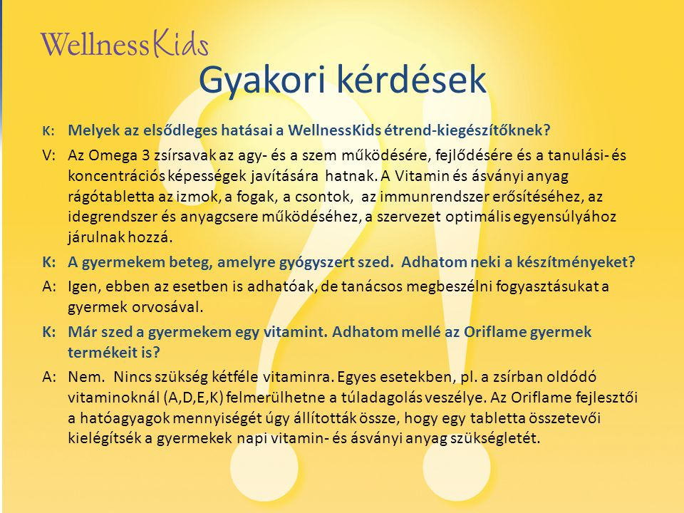 Gyakori kérdések K: Melyek az elsődleges hatásai a WellnessKids étrend-kiegészítőknek? V: Az Omega 3 zsírsavak az agy- és a szem működésére, fejlődésé