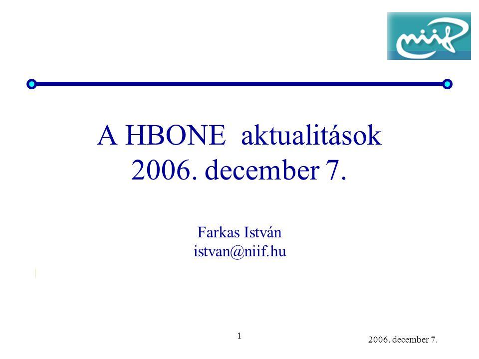 1 2006. december 7. A HBONE aktualitások 2006. december 7. Farkas István istvan@niif.hu