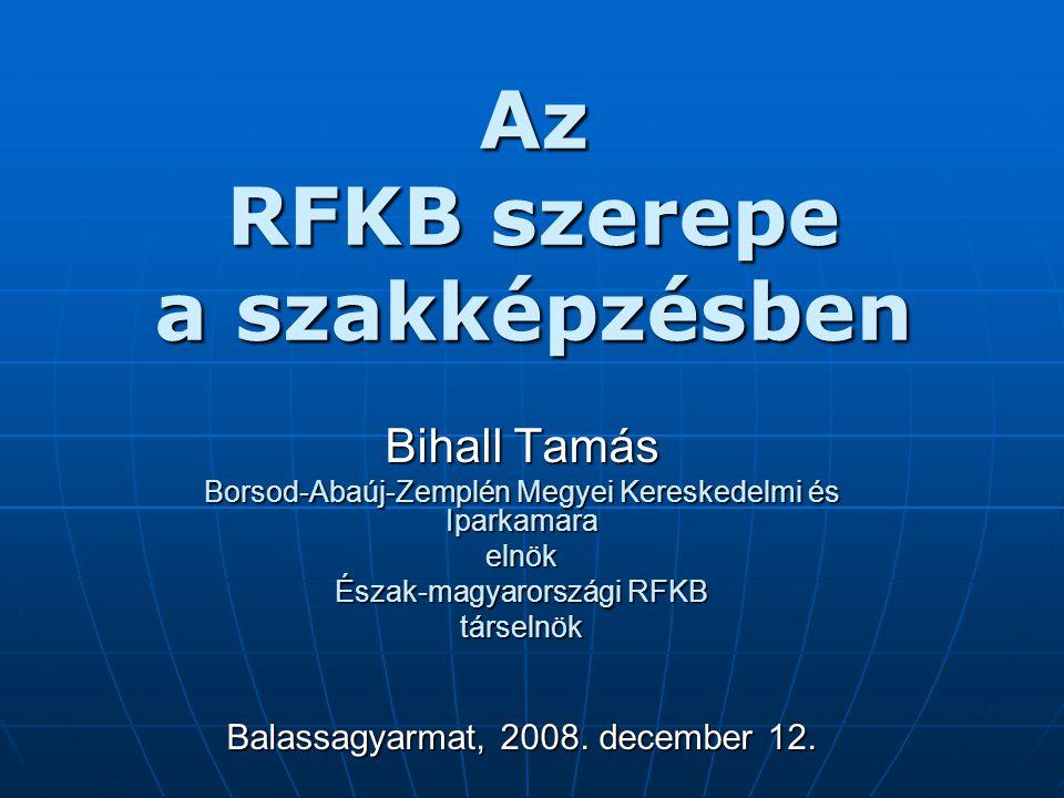 Az RFKB szerepe a szakképzésben Bihall Tamás Borsod-Abaúj-Zemplén Megyei Kereskedelmi és Iparkamara elnök Észak-magyarországi RFKB társelnök Balassagyarmat, 2008.