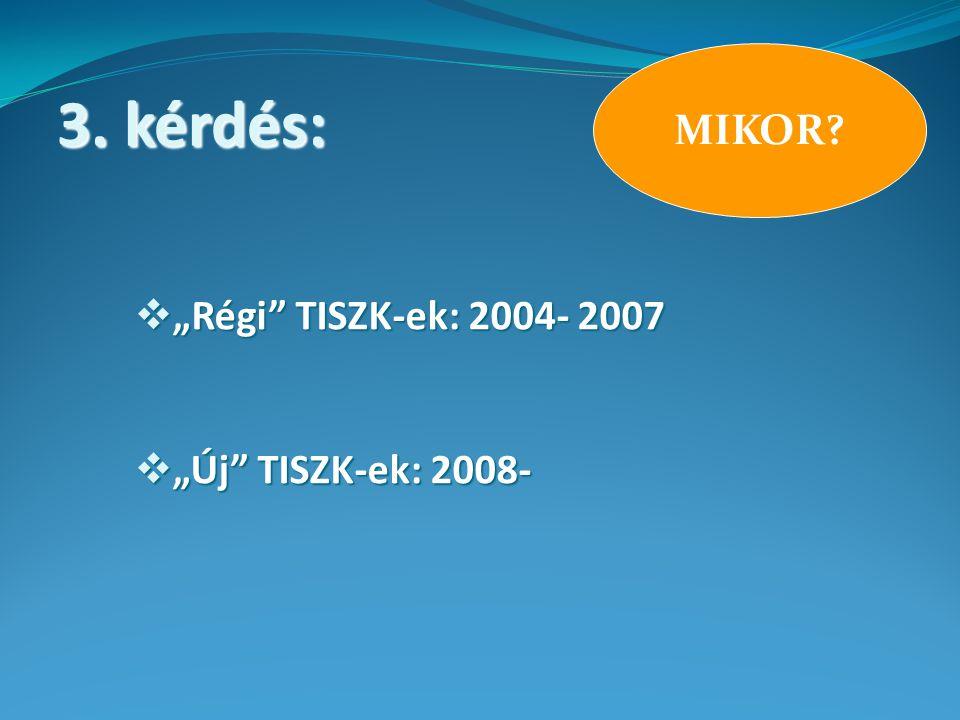 """MIKOR  """"Régi TISZK-ek: 2004- 2007  """"Új TISZK-ek: 2008- 3. kérdés:"""