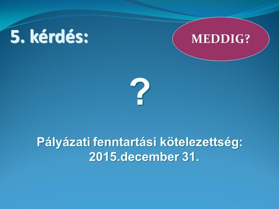 Pályázati fenntartási kötelezettség: 2015.december 31. MEDDIG 5. kérdés: