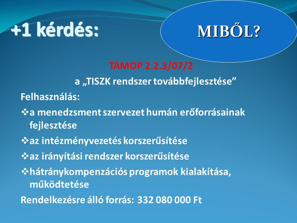 """TÁMOP 2.2.3/07/2 a """"TISZK rendszer továbbfejlesztése Felhasználás:  a menedzsment szervezet humán erőforrásainak fejlesztése  az intézményvezetés korszerűsítése  az irányítási rendszer korszerűsítése  hátránykompenzációs programok kialakítása, működtetése Rendelkezésre álló forrás: 332 080 000 Ft MIBŐL."""