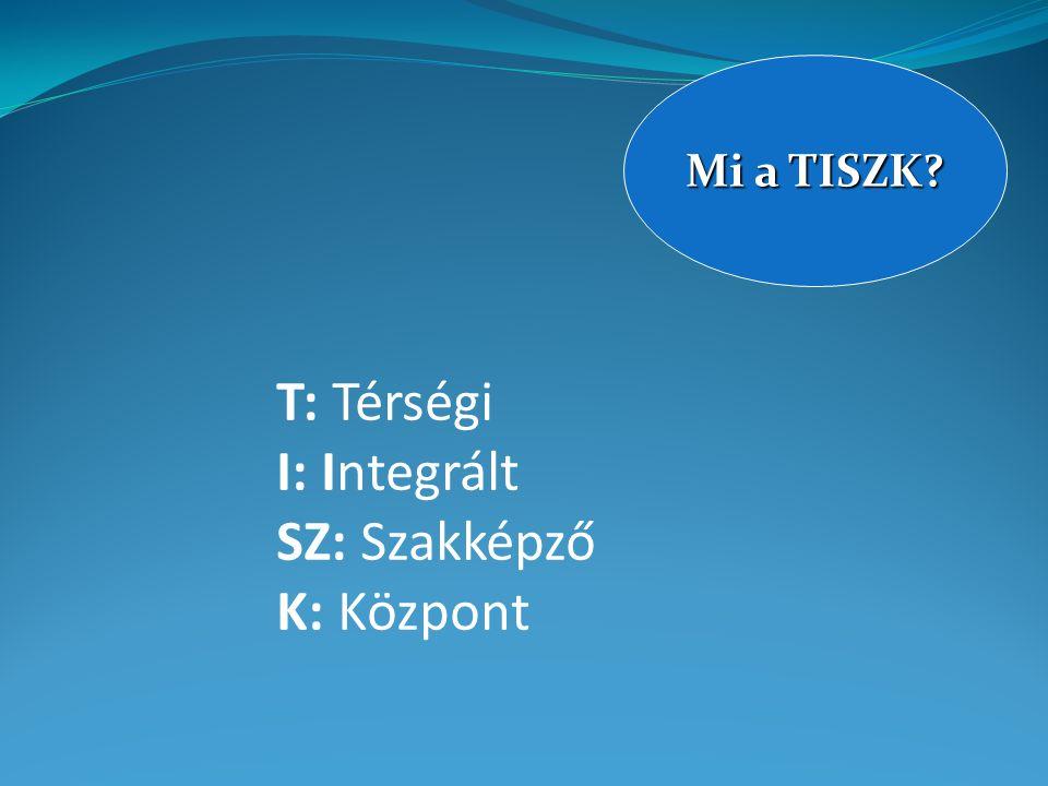 T: Térségi I: Integrált SZ: Szakképző K: Központ Mi a TISZK