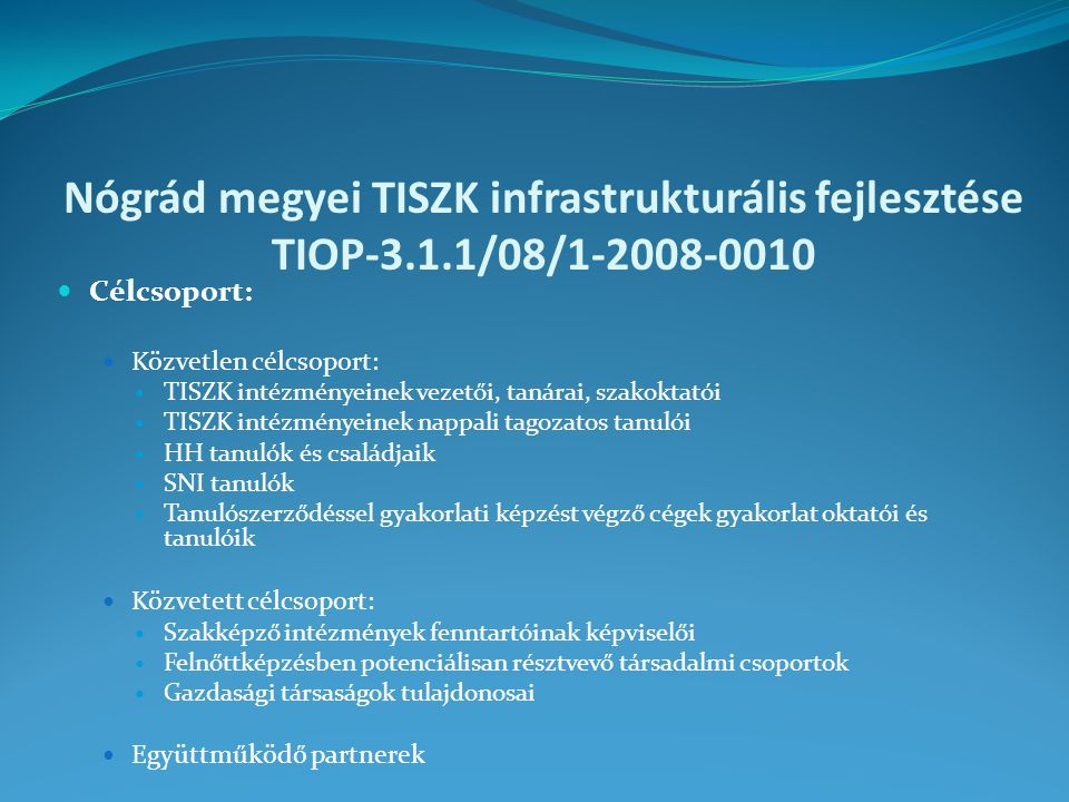 Nógrád megyei TISZK infrastrukturális fejlesztése TIOP-3.1.1/08/1-2008-0010 Célcsoport: Közvetlen célcsoport: TISZK intézményeinek vezetői, tanárai, szakoktatói TISZK intézményeinek nappali tagozatos tanulói HH tanulók és családjaik SNI tanulók Tanulószerződéssel gyakorlati képzést végző cégek gyakorlat oktatói és tanulóik Közvetett célcsoport: Szakképző intézmények fenntartóinak képviselői Felnőttképzésben potenciálisan résztvevő társadalmi csoportok Gazdasági társaságok tulajdonosai Együttműködő partnerek