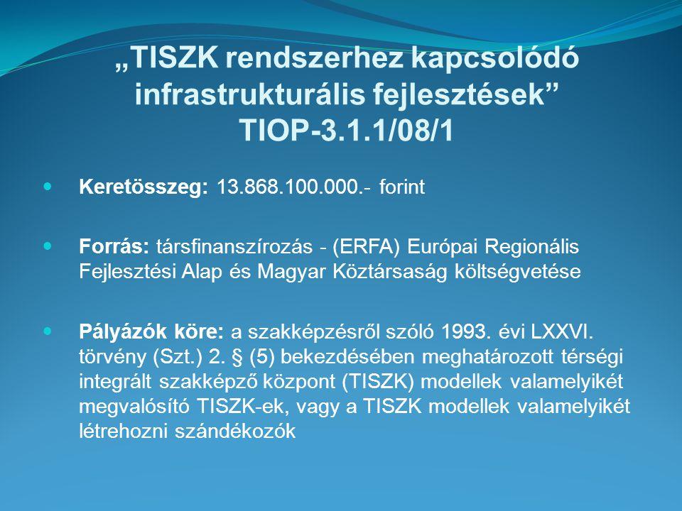 """""""TISZK rendszerhez kapcsolódó infrastrukturális fejlesztések TIOP-3.1.1/08/1 Keretösszeg: 13.868.100.000.- forint Forrás: társfinanszírozás - (ERFA) Európai Regionális Fejlesztési Alap és Magyar Köztársaság költségvetése Pályázók köre: a szakképzésről szóló 1993."""
