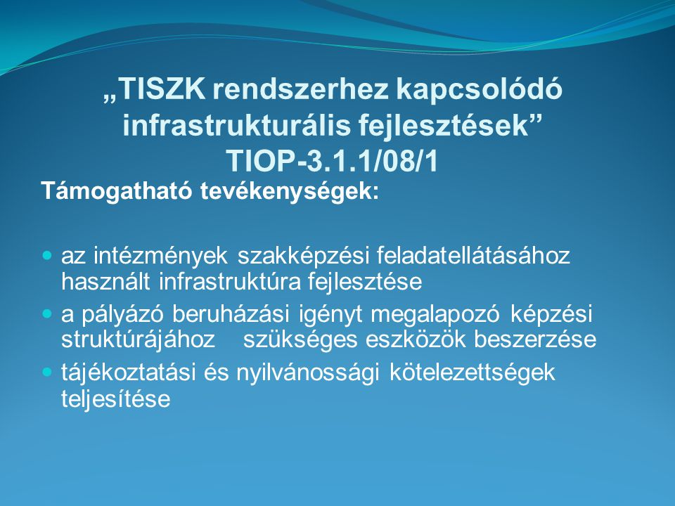 """""""TISZK rendszerhez kapcsolódó infrastrukturális fejlesztések TIOP-3.1.1/08/1 Támogatható tevékenységek: az intézmények szakképzési feladatellátásához használt infrastruktúra fejlesztése a pályázó beruházási igényt megalapozó képzési struktúrájához szükséges eszközök beszerzése tájékoztatási és nyilvánossági kötelezettségek teljesítése"""