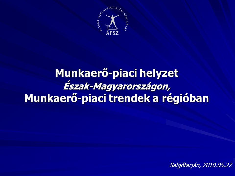 Salgótarján, 2010.05.27. Munkaerő-piaci helyzet Észak-Magyarországon, Munkaerő-piaci trendek a régióban