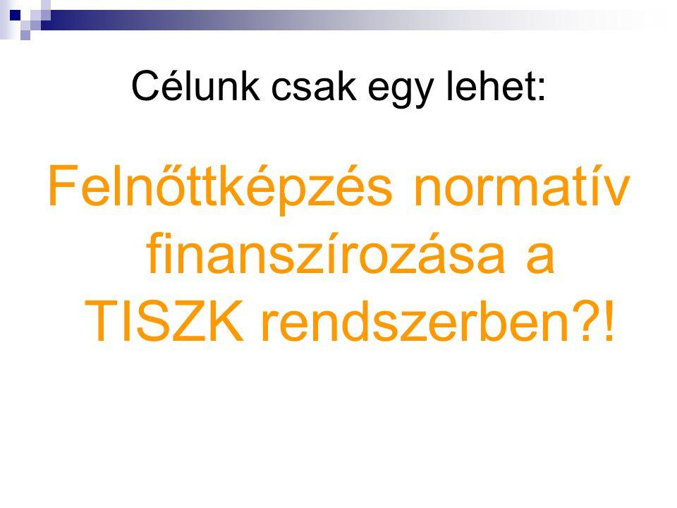 Célunk csak egy lehet: Felnőttképzés normatív finanszírozása a TISZK rendszerben !