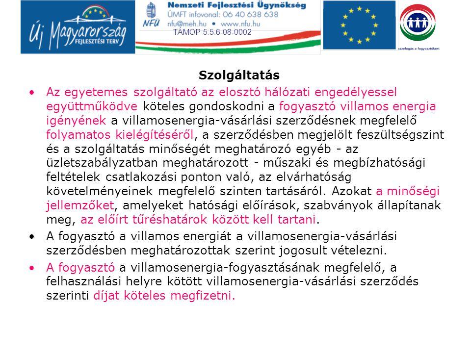 TÁMOP 5.5.6-08-0002 Szolgáltatás Az egyetemes szolgáltató az elosztó hálózati engedélyessel együttműködve köteles gondoskodni a fogyasztó villamos energia igényének a villamosenergia-vásárlási szerződésnek megfelelő folyamatos kielégítéséről, a szerződésben megjelölt feszültségszint és a szolgáltatás minőségét meghatározó egyéb - az üzletszabályzatban meghatározott - műszaki és megbízhatósági feltételek csatlakozási ponton való, az elvárhatóság követelményeinek megfelelő szinten tartásáról.