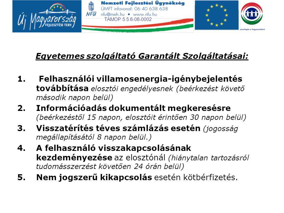 TÁMOP 5.5.6-08-0002 Elosztói engedélyes Garantált Szolgáltatásai (1): 1.A villamosenergia-ellátás egy felhasználási helyen történő kimaradás megszüntetésének megkezdése (település nagyságától és jellegétől, a napszaktól függően értesítés vételétől 4-12 órán belül) 2.A villamosenergia-ellátás több felhasználási helyet érintő kimaradásának megszüntetése (egyszeres hiba esetén 12 órán, többszörös hiba esetén 18 órán belül) 3.Felhasználói villamosenergia-igénybejelentésre adandó tájékoztatás (felülvizsgálat szükségességétől függően 8- 30 napon belül) 4.Új felhasználási hely bekapcsolása vagy teljesítmény bővítése (feltételek teljesülését követő 8 munkanapon belül) 5.Az egyeztetett időpontok megtartása (nem lehet 4 óránál több) 6.Információadás dokumentált megkeresésre (beérkezéstől számított 15, ha kereskedői engedélyest is érint max.
