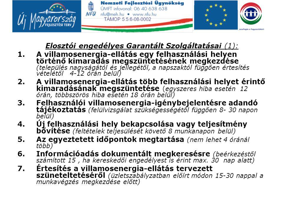 TÁMOP 5.5.6-08-0002 Elosztói engedélyes Garantált Szolgáltatásai (2): 8.Feszültségpanasz kivizsgálása (beérkezéstől számított 10 munkanapon belül a mérés időpontjának egyeztetése, további 5 munkanapon belül a mérés elvégzése, ennek eredményéről elvégzése után 15 napon belül értesítés) 9.Feszültség a kisfeszültségű felhasználási hely csatlakozási pontján (a névleges feszültség +- 7,5 % - án belül; a legnagyobb feszültség-növekedés mértéke a névleges feszültség 115%-át, feszültség- csökkenés mértéke a névleges feszültség 80%-át nem haladhatja meg 1 perces átlagban) 10.Visszatérítés téves számlázás esetén (számlakifogás jogosságának megállapítását követő 8 napon belül, a fizetés módjának megfelelően) 11.A fogyasztásmérő pontosságának kivizsgálása (bejelentéstől számított 15 napon belül a helyszínen egyszerű eszközökkel, szemrevételezéssel, fordulatszám számlálással, stb.